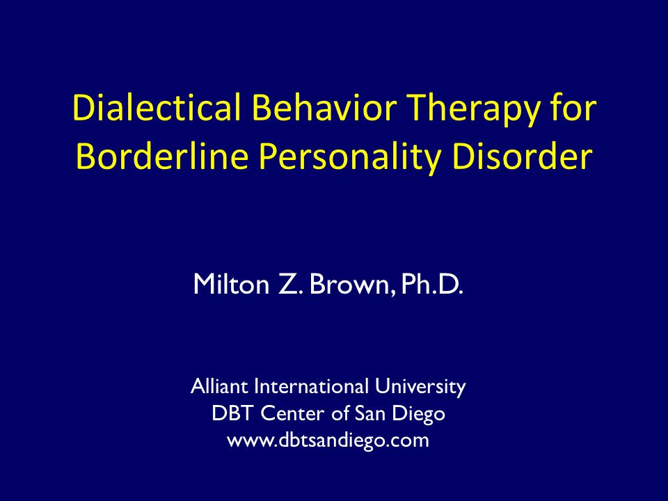 Dialectical Behavior Therapy for Borderline Personality Disorder Milton Z. Brown, Ph.D. Alliant International University DBT Center of San Diego www.d
