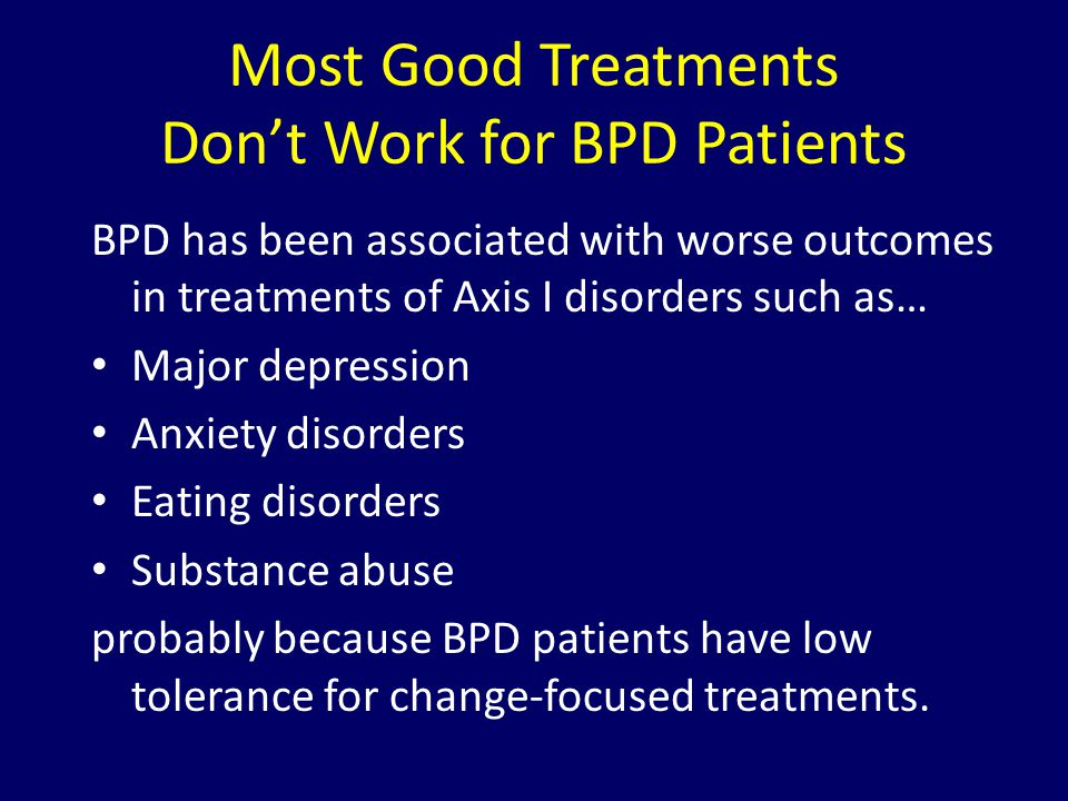 Most Good Treatments Don't Work for BPD Patients BPD has been associated with worse outcomes in treatments of Axis I disorders such as… Major depressi