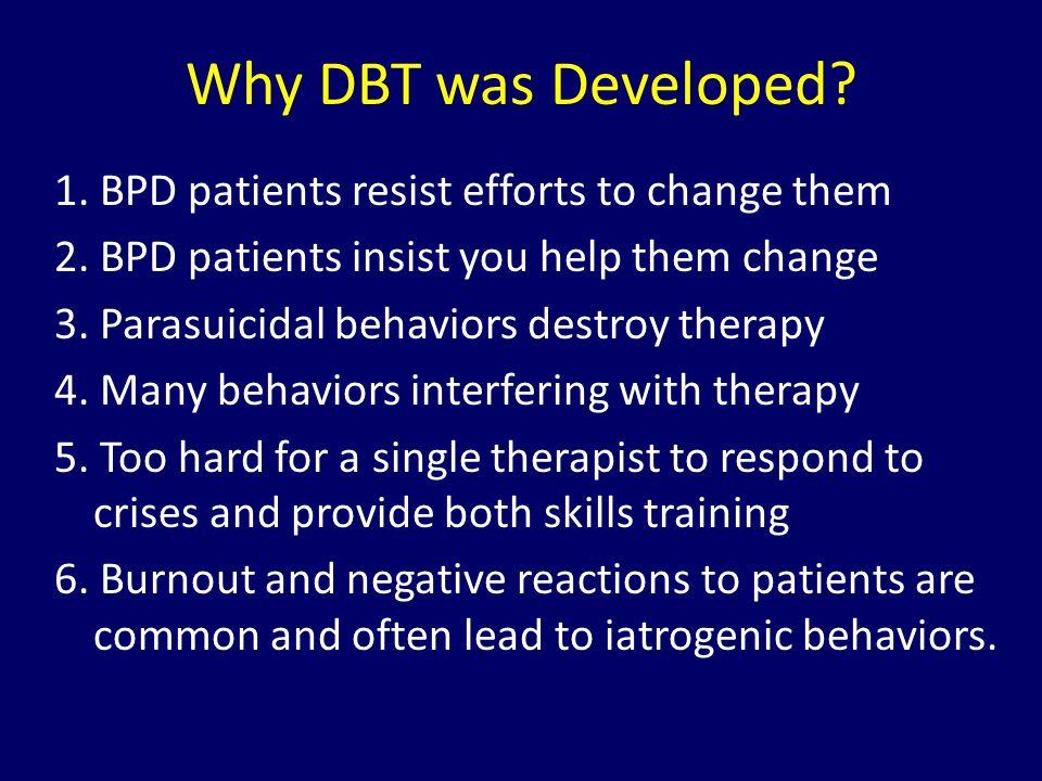 Why DBT was Developed? 1. BPD patients resist efforts to change them 2. BPD patients insist you help them change 3. Parasuicidal behaviors destroy the