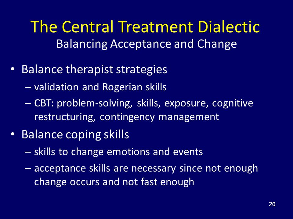 20 The Central Treatment Dialectic Balancing Acceptance and Change Balance therapist strategies – validation and Rogerian skills – CBT: problem-solvin