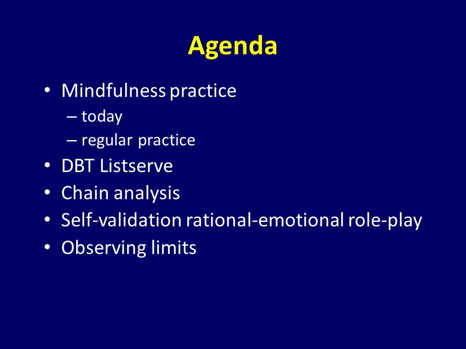 Agenda Mindfulness practice – today – regular practice DBT Listserve Chain analysis Self-validation rational-emotional role-play Observing limits