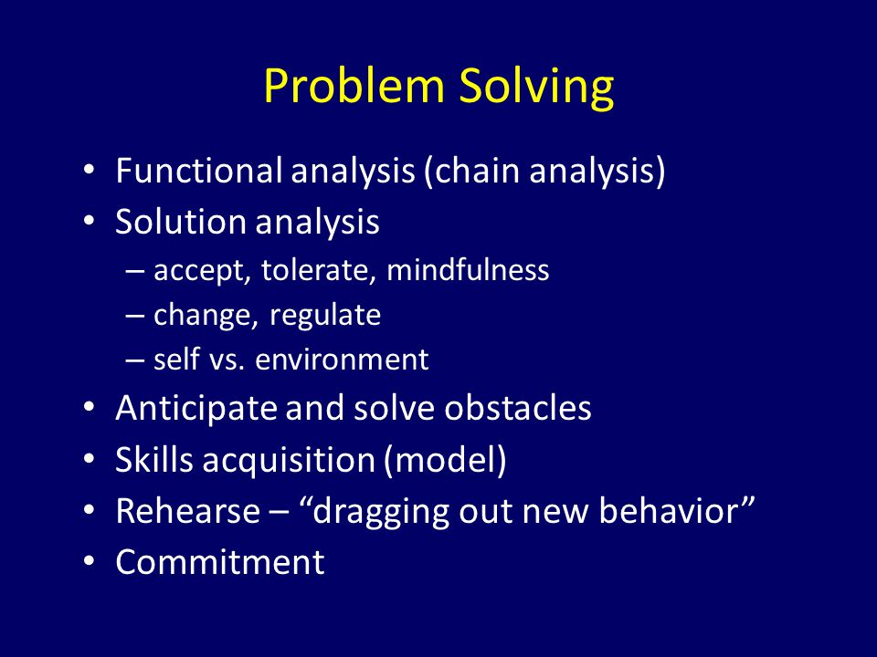 Problem Solving Functional analysis (chain analysis) Solution analysis – accept, tolerate, mindfulness – change, regulate – self vs. environment Antic