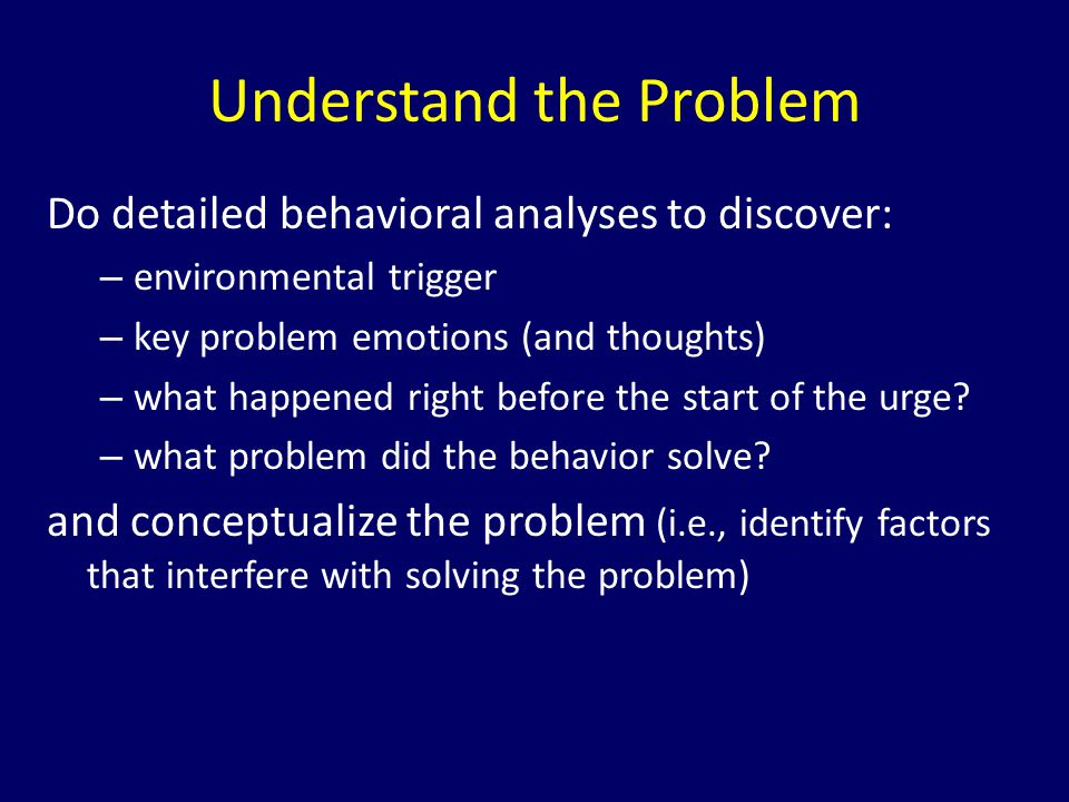 Do detailed behavioral analyses to discover: – environmental trigger – key problem emotions (and thoughts) – what happened right before the start of t