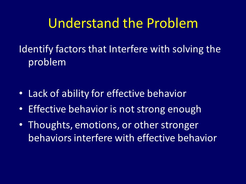 Identify factors that Interfere with solving the problem Lack of ability for effective behavior Effective behavior is not strong enough Thoughts, emot