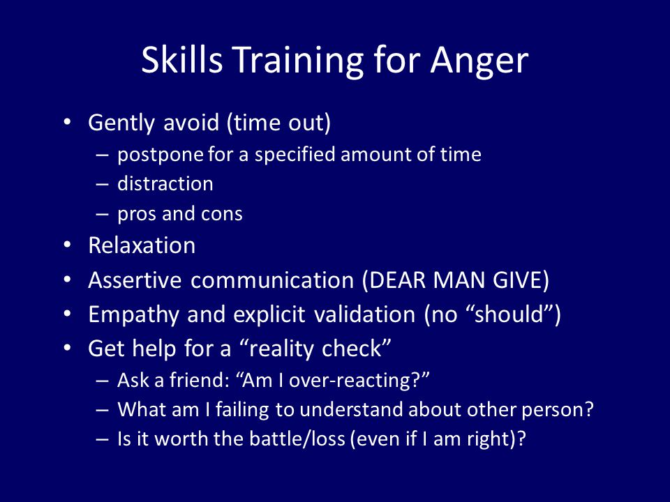 Skills Training for Anger Gently avoid (time out) – postpone for a specified amount of time – distraction – pros and cons Relaxation Assertive communi