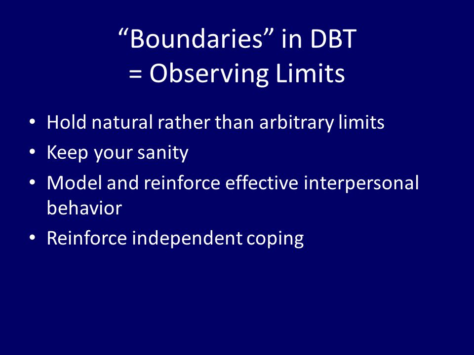 """""""Boundaries"""" in DBT = Observing Limits Hold natural rather than arbitrary limits Keep your sanity Model and reinforce effective interpersonal behavior"""