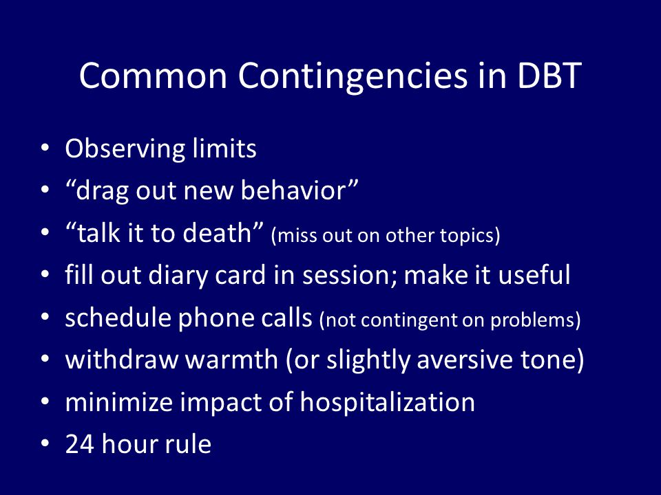 """Common Contingencies in DBT Observing limits """"drag out new behavior"""" """"talk it to death"""" (miss out on other topics) fill out diary card in session; mak"""