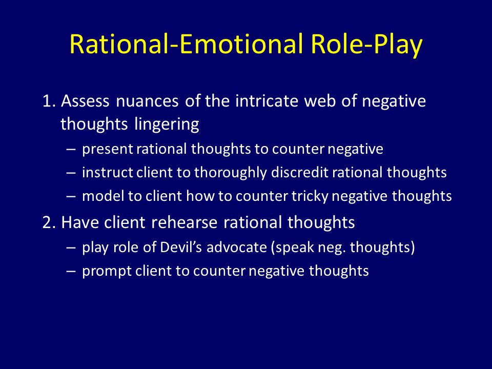 Rational-Emotional Role-Play 1. Assess nuances of the intricate web of negative thoughts lingering – present rational thoughts to counter negative – i