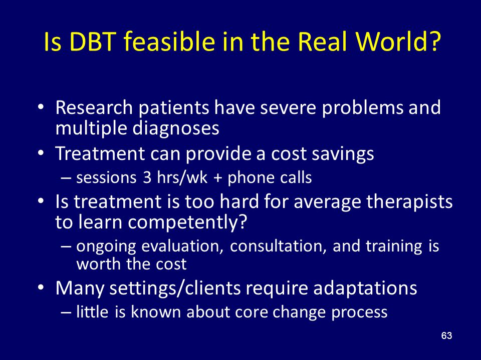63 Is DBT feasible in the Real World? Research patients have severe problems and multiple diagnoses Treatment can provide a cost savings – sessions 3