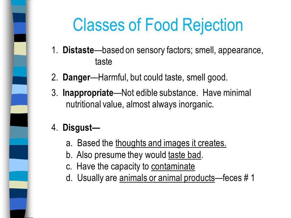 Classes of Food Rejection 1. Distaste —based on sensory factors; smell, appearance, taste 2.
