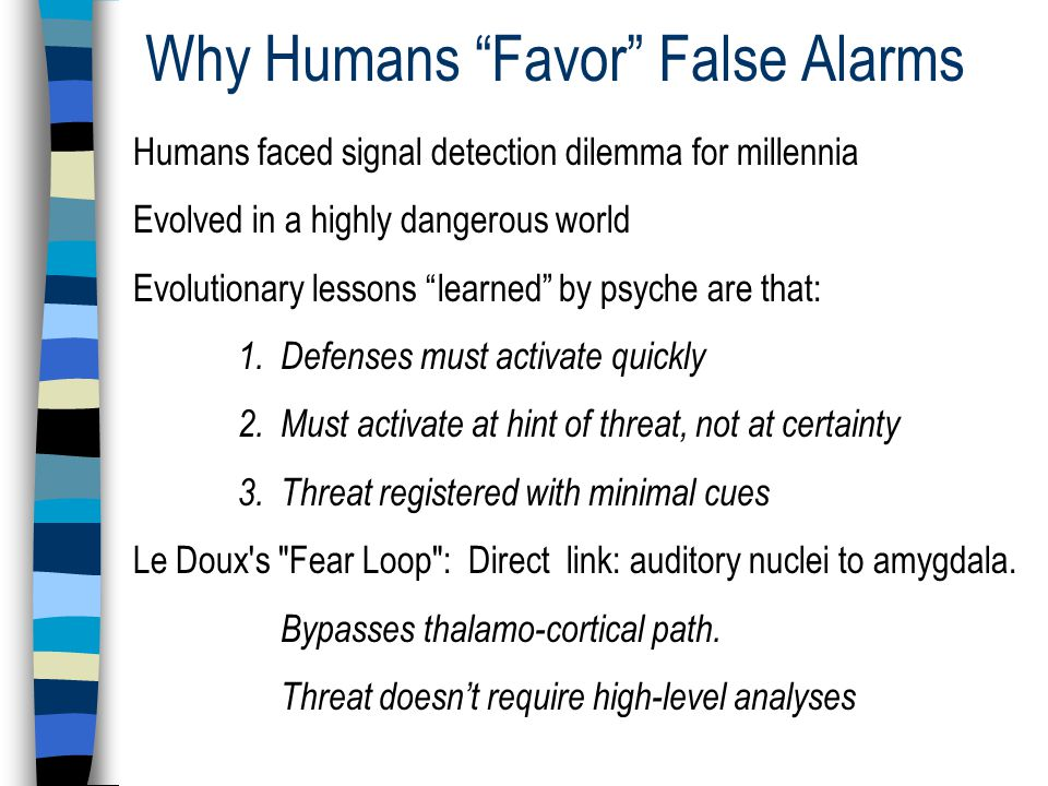 Why Humans Favor False Alarms Humans faced signal detection dilemma for millennia Evolved in a highly dangerous world Evolutionary lessons learned by psyche are that: 1.