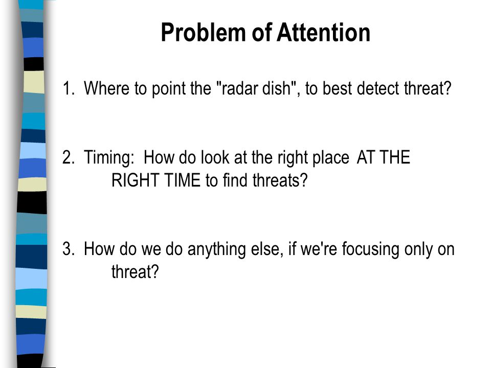 Problem of Attention 1. Where to point the radar dish , to best detect threat.