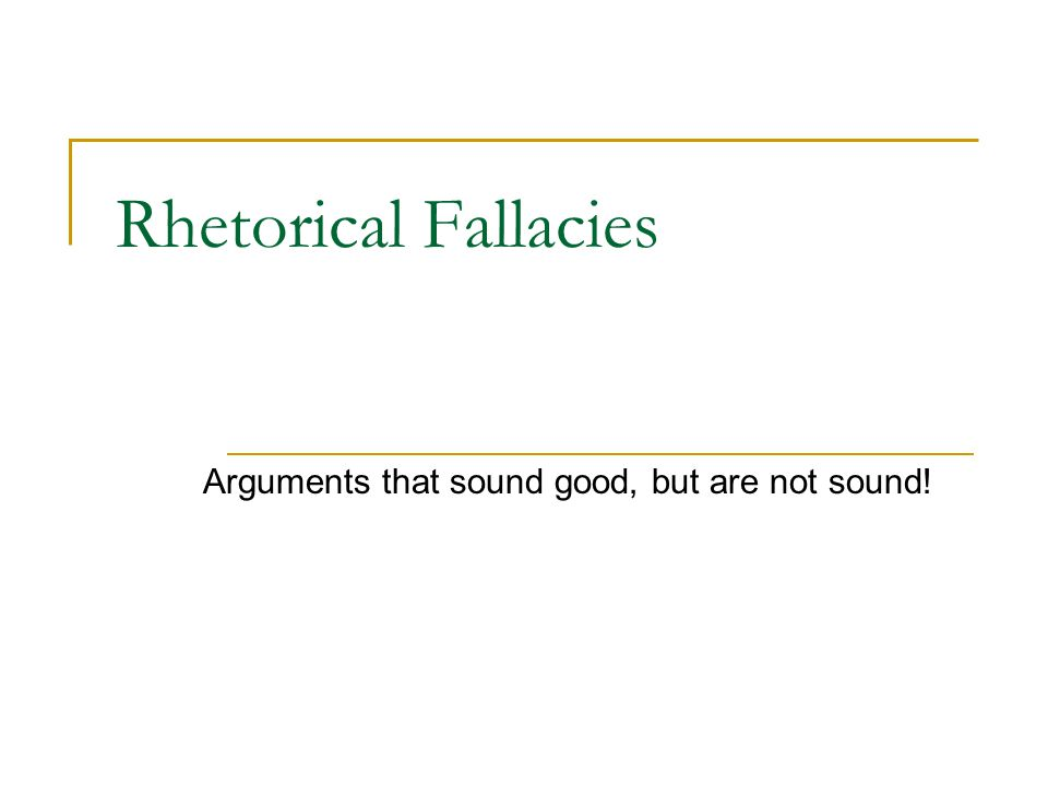 Rhetorical Fallacies Arguments that sound good, but are not sound!