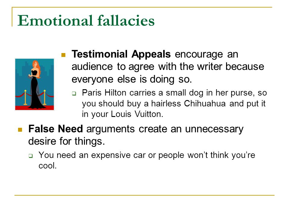 Ethical fallacies False Authority asks audiences to agree with the writer based simply on his or her character or the authority of another person or institution who may not be fully qualified to offer that assertion.