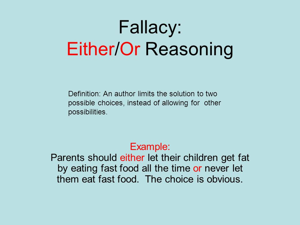 Fallacy: Either/Or Reasoning Example: Parents should either let their children get fat by eating fast food all the time or never let them eat fast foo