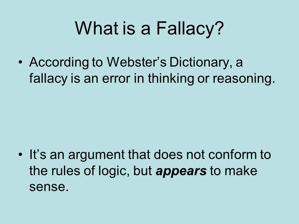 What is a Fallacy? According to Webster's Dictionary, a fallacy is an error in thinking or reasoning. It's an argument that does not conform to the ru