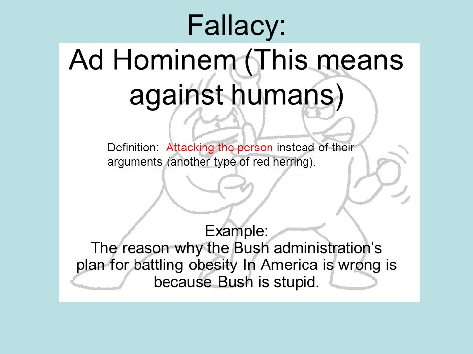 Fallacy: Ad Hominem (This means against humans) Example: The reason why the Bush administration's plan for battling obesity In America is wrong is bec