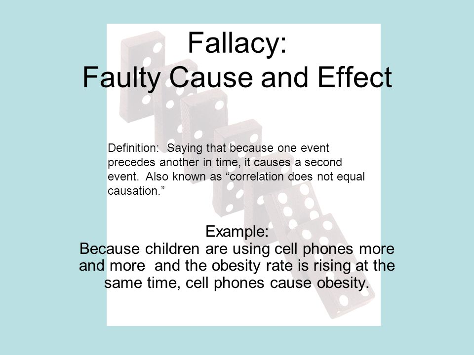 Fallacy: Faulty Cause and Effect Example: Because children are using cell phones more and more and the obesity rate is rising at the same time, cell p