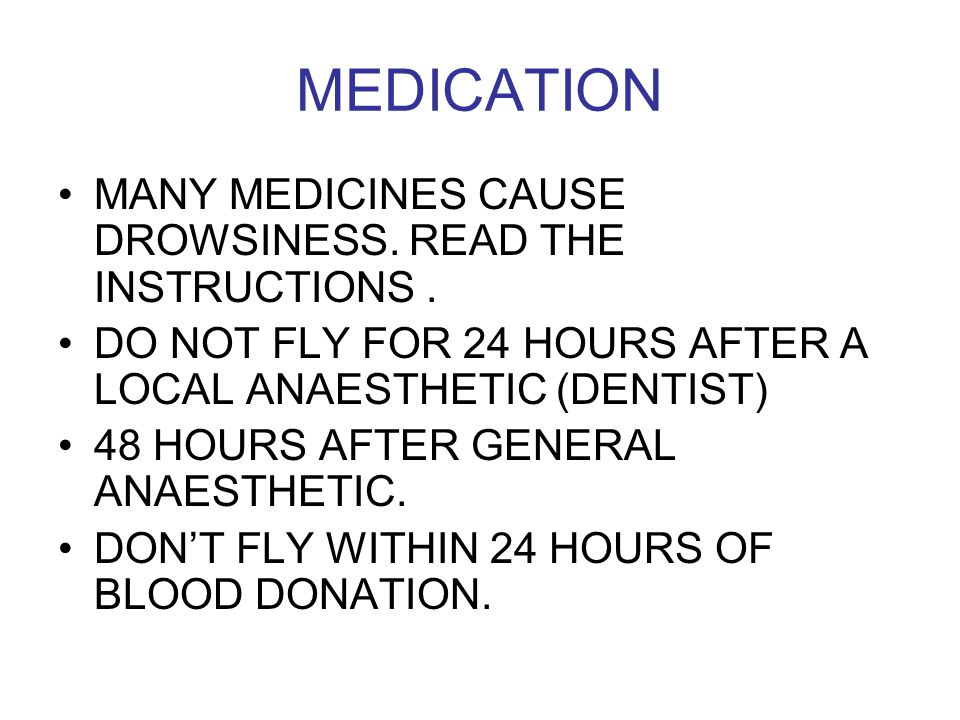 MEDICATION MANY MEDICINES CAUSE DROWSINESS. READ THE INSTRUCTIONS. DO NOT FLY FOR 24 HOURS AFTER A LOCAL ANAESTHETIC (DENTIST) 48 HOURS AFTER GENERAL