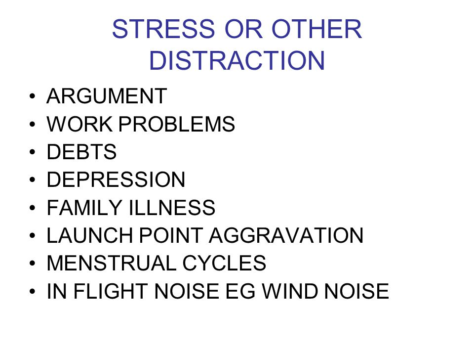 STRESS OR OTHER DISTRACTION ARGUMENT WORK PROBLEMS DEBTS DEPRESSION FAMILY ILLNESS LAUNCH POINT AGGRAVATION MENSTRUAL CYCLES IN FLIGHT NOISE EG WIND N