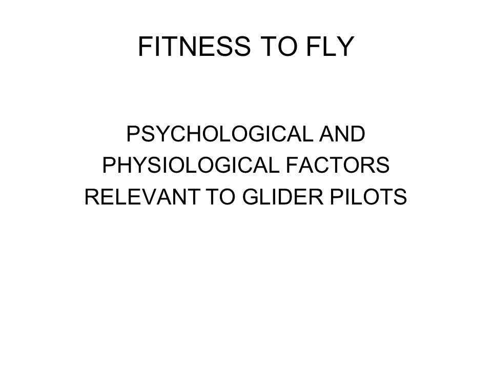FITNESS TO FLY PSYCHOLOGICAL AND PHYSIOLOGICAL FACTORS RELEVANT TO GLIDER PILOTS