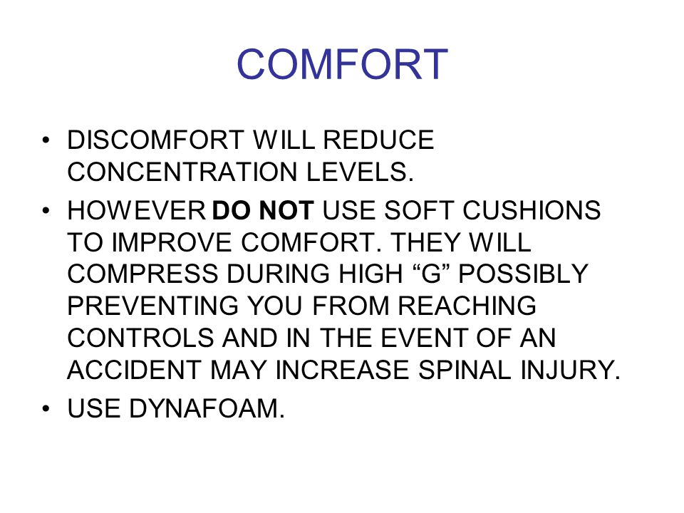 "COMFORT DISCOMFORT WILL REDUCE CONCENTRATION LEVELS. HOWEVER DO NOT USE SOFT CUSHIONS TO IMPROVE COMFORT. THEY WILL COMPRESS DURING HIGH ""G"" POSSIBLY"