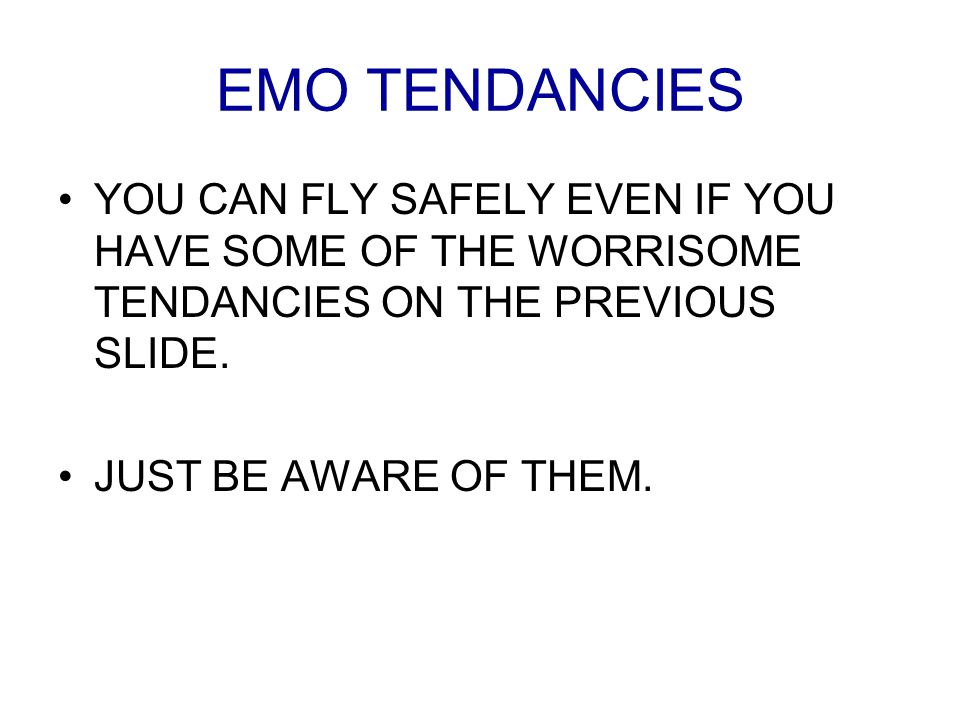EMO TENDANCIES YOU CAN FLY SAFELY EVEN IF YOU HAVE SOME OF THE WORRISOME TENDANCIES ON THE PREVIOUS SLIDE. JUST BE AWARE OF THEM.