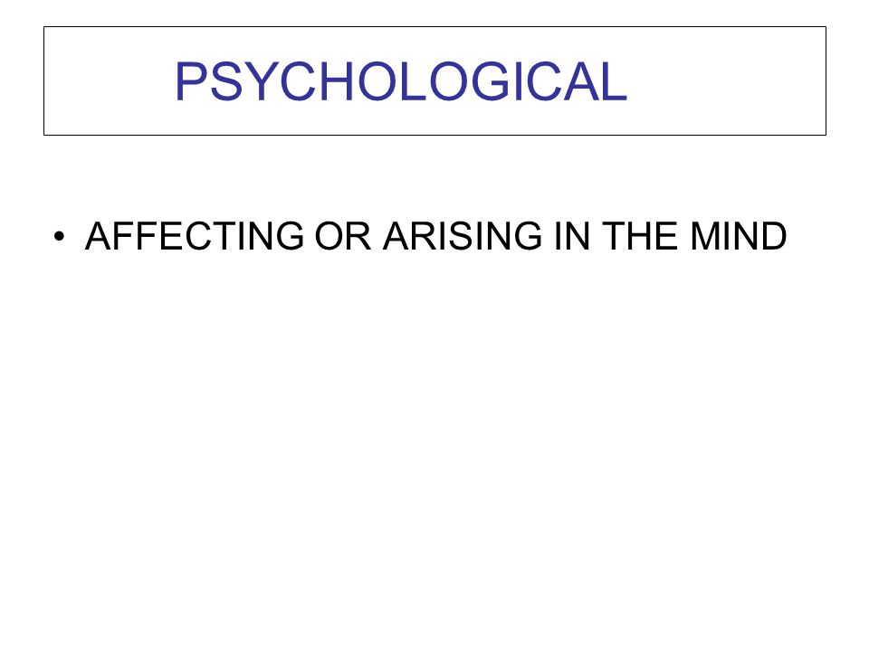 PSYCHOLOGICAL AFFECTING OR ARISING IN THE MIND