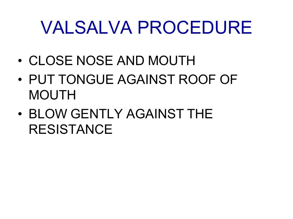 VALSALVA PROCEDURE CLOSE NOSE AND MOUTH PUT TONGUE AGAINST ROOF OF MOUTH BLOW GENTLY AGAINST THE RESISTANCE