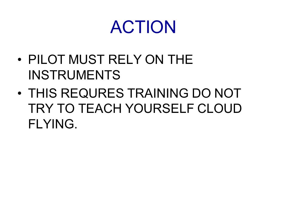 ACTION PILOT MUST RELY ON THE INSTRUMENTS THIS REQURES TRAINING DO NOT TRY TO TEACH YOURSELF CLOUD FLYING.