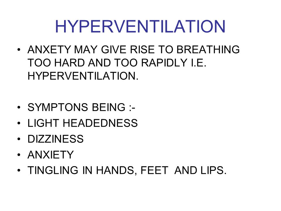 HYPERVENTILATION ANXETY MAY GIVE RISE TO BREATHING TOO HARD AND TOO RAPIDLY I.E. HYPERVENTILATION. SYMPTONS BEING :- LIGHT HEADEDNESS DIZZINESS ANXIET