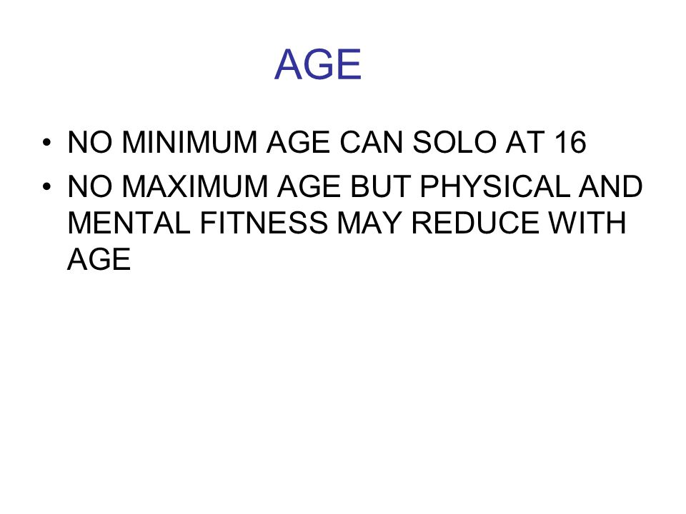 AGE NO MINIMUM AGE CAN SOLO AT 16 NO MAXIMUM AGE BUT PHYSICAL AND MENTAL FITNESS MAY REDUCE WITH AGE