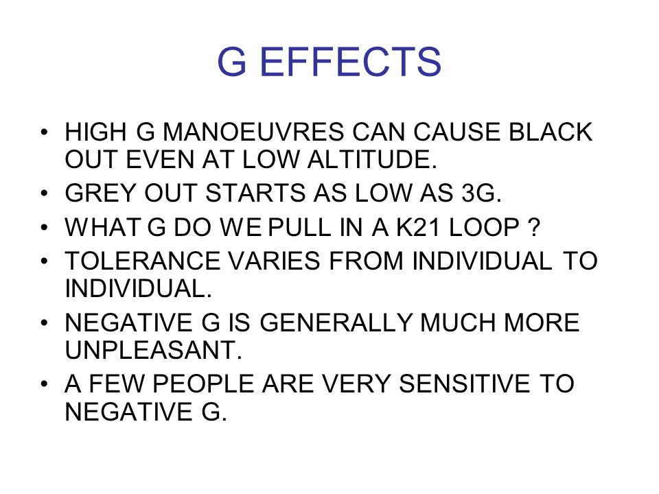 G EFFECTS HIGH G MANOEUVRES CAN CAUSE BLACK OUT EVEN AT LOW ALTITUDE. GREY OUT STARTS AS LOW AS 3G. WHAT G DO WE PULL IN A K21 LOOP ? TOLERANCE VARIES