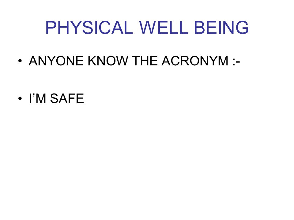PHYSICAL WELL BEING ANYONE KNOW THE ACRONYM :- I'M SAFE