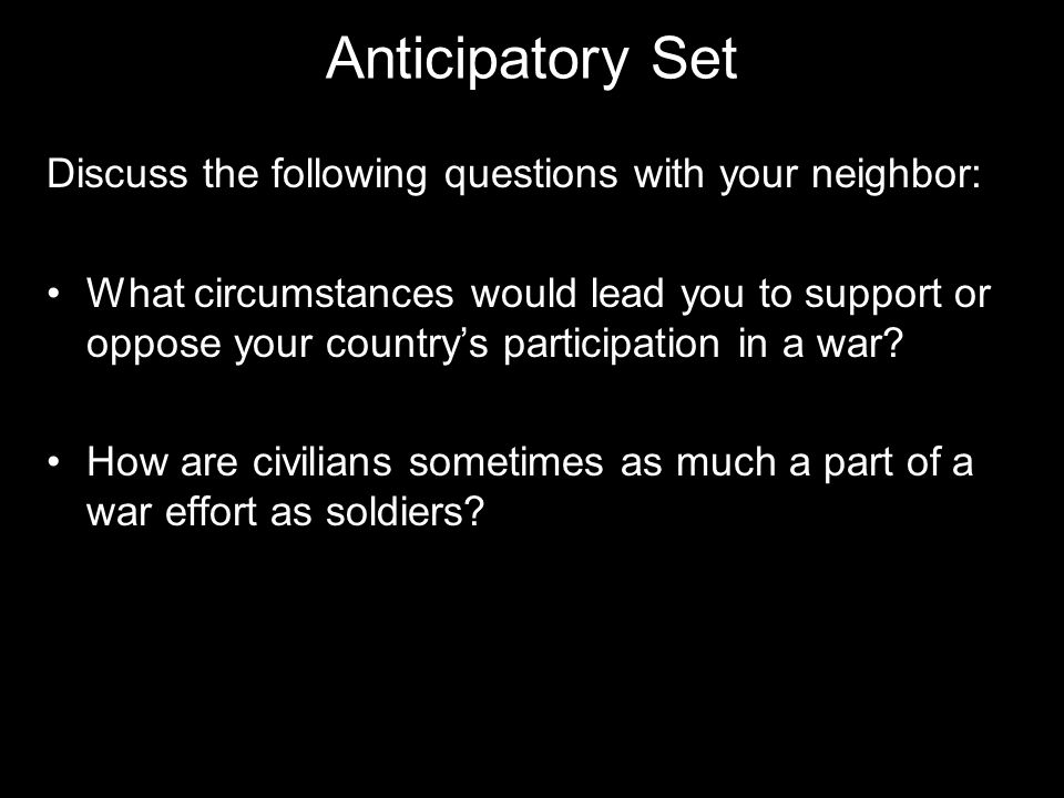 Anticipatory Set Discuss the following questions with your neighbor: What circumstances would lead you to support or oppose your country's participation in a war.