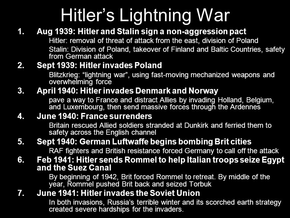 Hitler's Lightning War 1.Aug 1939: Hitler and Stalin sign a non-aggression pact Hitler: removal of threat of attack from the east, division of Poland Stalin: Division of Poland, takeover of Finland and Baltic Countries, safety from German attack 2.Sept 1939: Hitler invades Poland Blitzkrieg: lightning war , using fast-moving mechanized weapons and overwhelming force 3.April 1940: Hitler invades Denmark and Norway pave a way to France and distract Allies by invading Holland, Belgium, and Luxembourg, then send massive forces through the Ardennes 4.June 1940: France surrenders Britain rescued Allied soldiers stranded at Dunkirk and ferried them to safety across the English channel 5.Sept 1940: German Luftwaffe begins bombing Brit cities RAF fighters and British resistance forced Germany to call off the attack 6.Feb 1941: Hitler sends Rommel to help Italian troops seize Egypt and the Suez Canal By beginning of 1942, Brit forced Rommel to retreat.