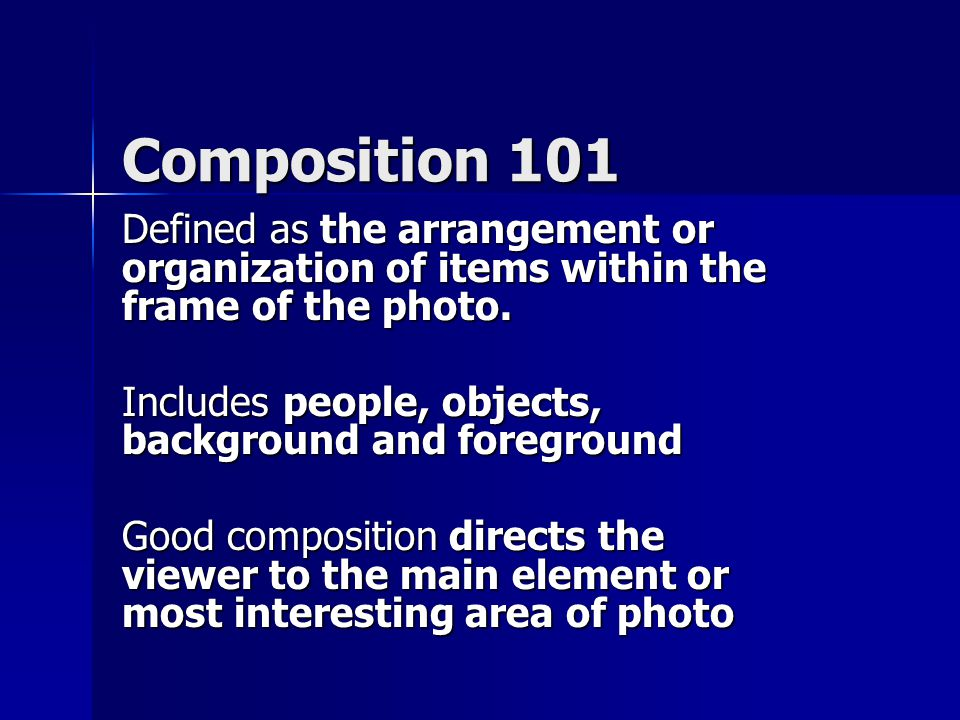 Composition 101 Defined as the arrangement or organization of items within the frame of the photo.
