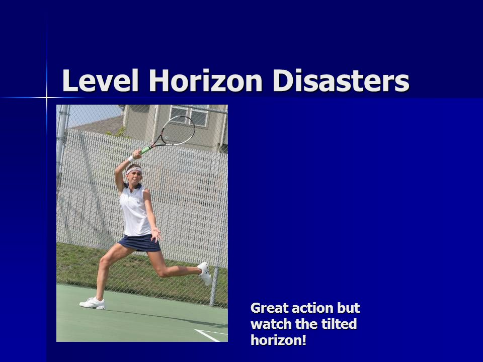 Level Horizon Disasters Great action but watch the tilted horizon!