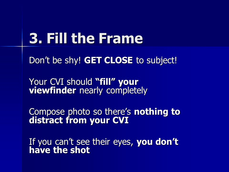 3. Fill the Frame Don't be shy. GET CLOSE to subject.
