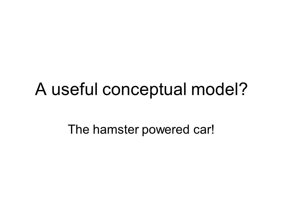 A useful conceptual model The hamster powered car!