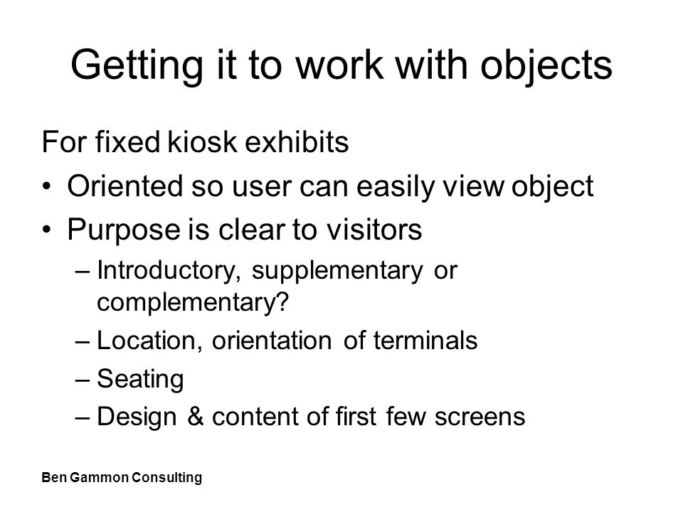 Ben Gammon Consulting Getting it to work with objects For fixed kiosk exhibits Oriented so user can easily view object Purpose is clear to visitors –Introductory, supplementary or complementary.