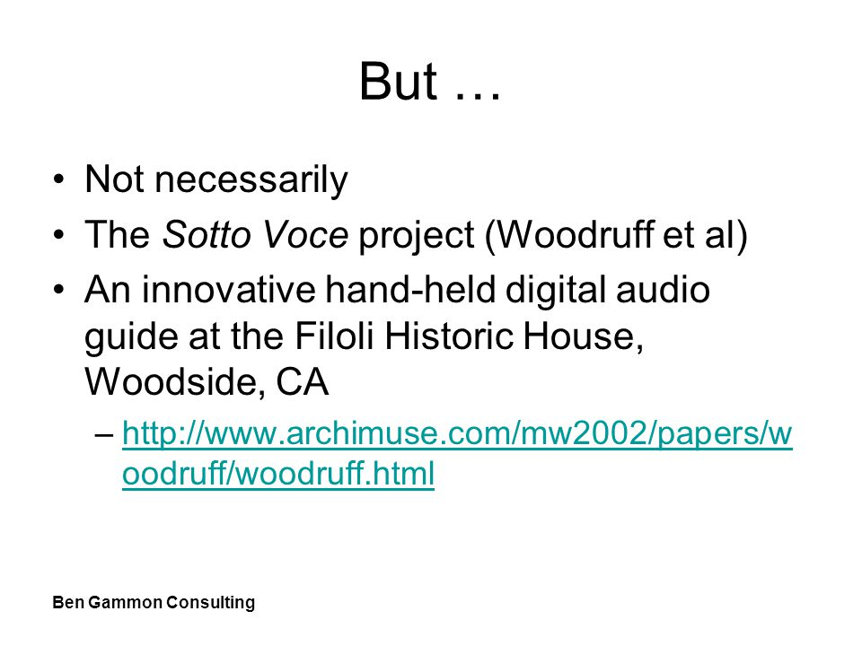 Ben Gammon Consulting But … Not necessarily The Sotto Voce project (Woodruff et al) An innovative hand-held digital audio guide at the Filoli Historic House, Woodside, CA –http://www.archimuse.com/mw2002/papers/w oodruff/woodruff.htmlhttp://www.archimuse.com/mw2002/papers/w oodruff/woodruff.html