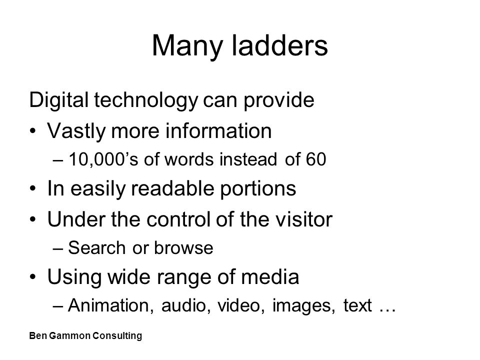 Ben Gammon Consulting Many ladders Digital technology can provide Vastly more information –10,000's of words instead of 60 In easily readable portions Under the control of the visitor –Search or browse Using wide range of media –Animation, audio, video, images, text …