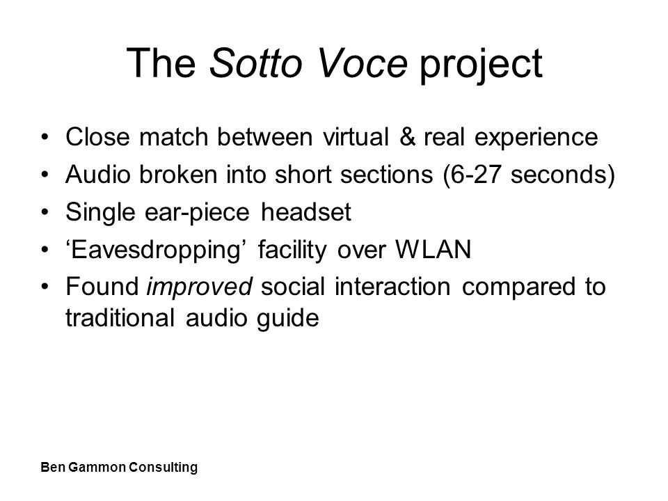 Ben Gammon Consulting The Sotto Voce project Close match between virtual & real experience Audio broken into short sections (6-27 seconds) Single ear-piece headset 'Eavesdropping' facility over WLAN Found improved social interaction compared to traditional audio guide