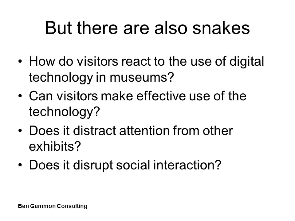 Ben Gammon Consulting But there are also snakes How do visitors react to the use of digital technology in museums.