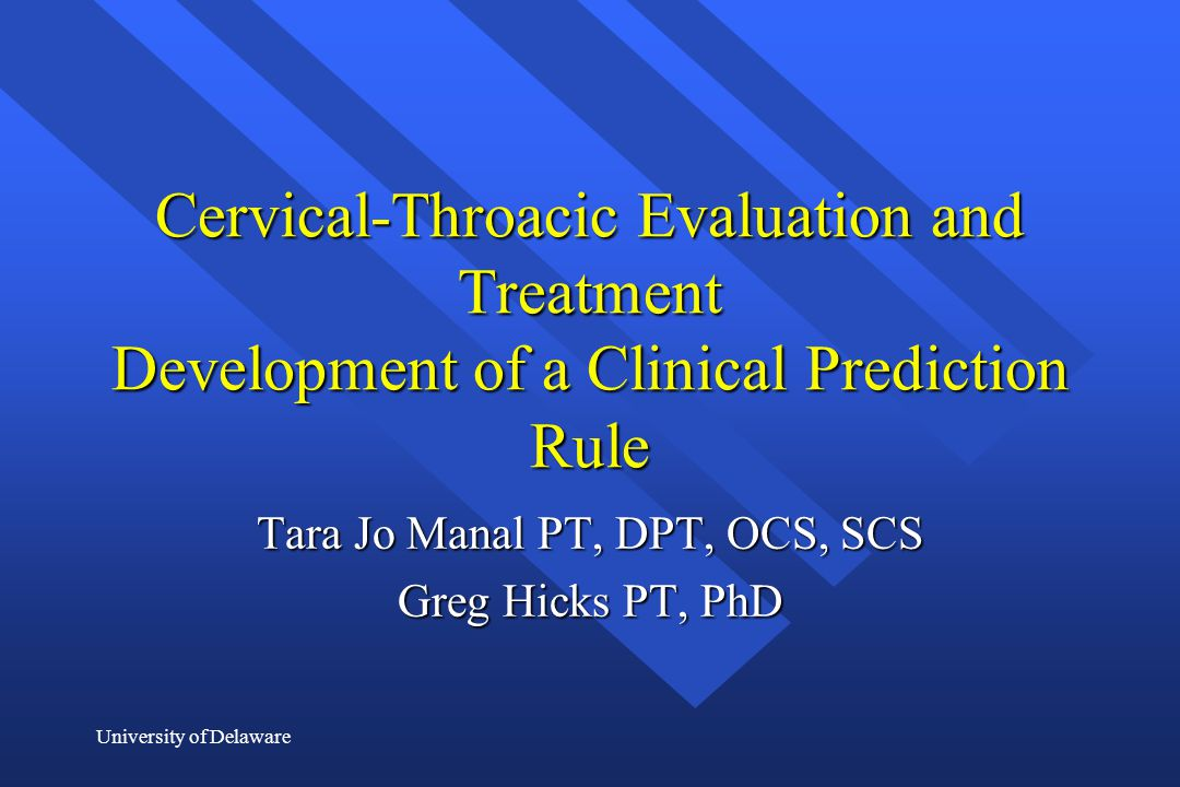 University of Delaware Cervical-Throacic Evaluation and Treatment Development of a Clinical Prediction Rule Tara Jo Manal PT, DPT, OCS, SCS Greg Hicks