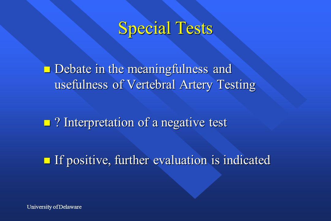 University of Delaware Special Tests n Debate in the meaningfulness and usefulness of Vertebral Artery Testing n ? Interpretation of a negative test n