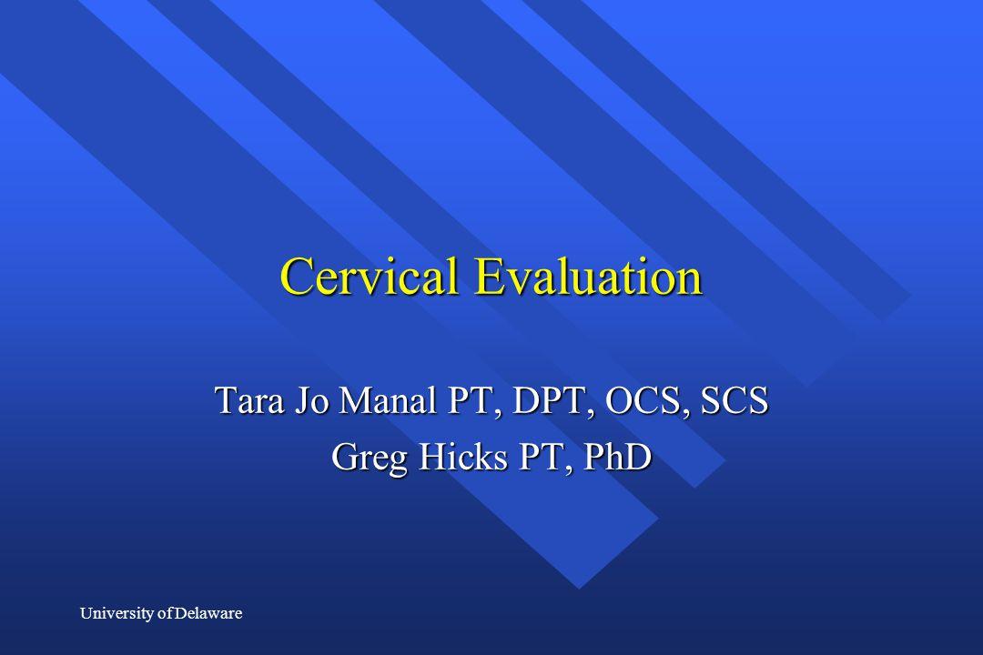 University of Delaware Cervical Evaluation Tara Jo Manal PT, DPT, OCS, SCS Greg Hicks PT, PhD