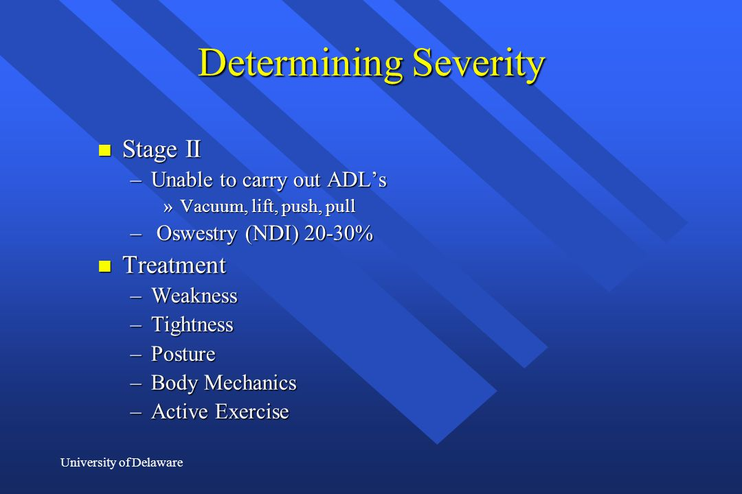 University of Delaware Determining Severity n Stage II –Unable to carry out ADL's »Vacuum, lift, push, pull – Oswestry (NDI) 20-30% n Treatment –Weakn