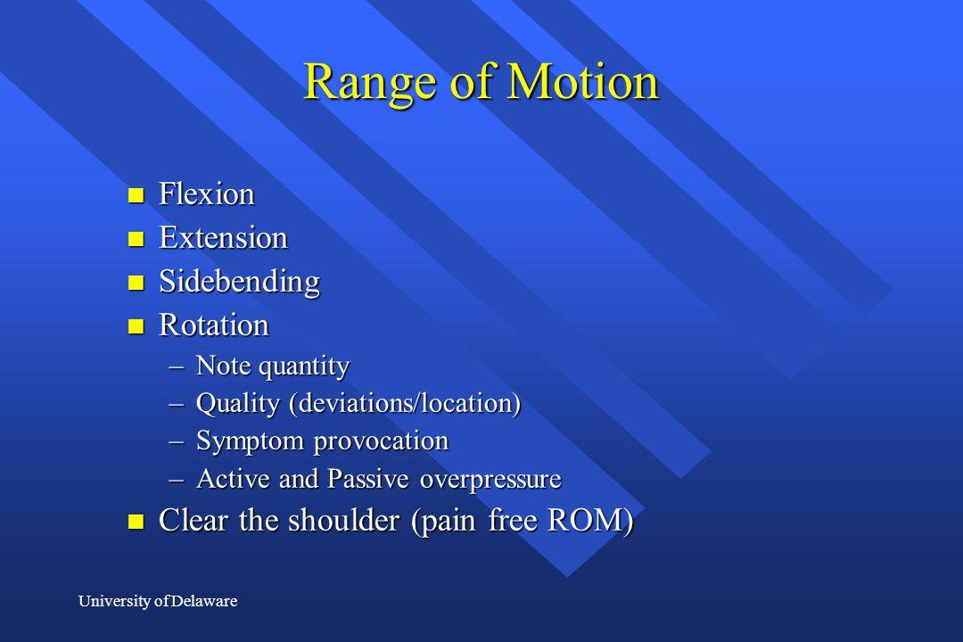University of Delaware Range of Motion n Flexion n Extension n Sidebending n Rotation –Note quantity –Quality (deviations/location) –Symptom provocati